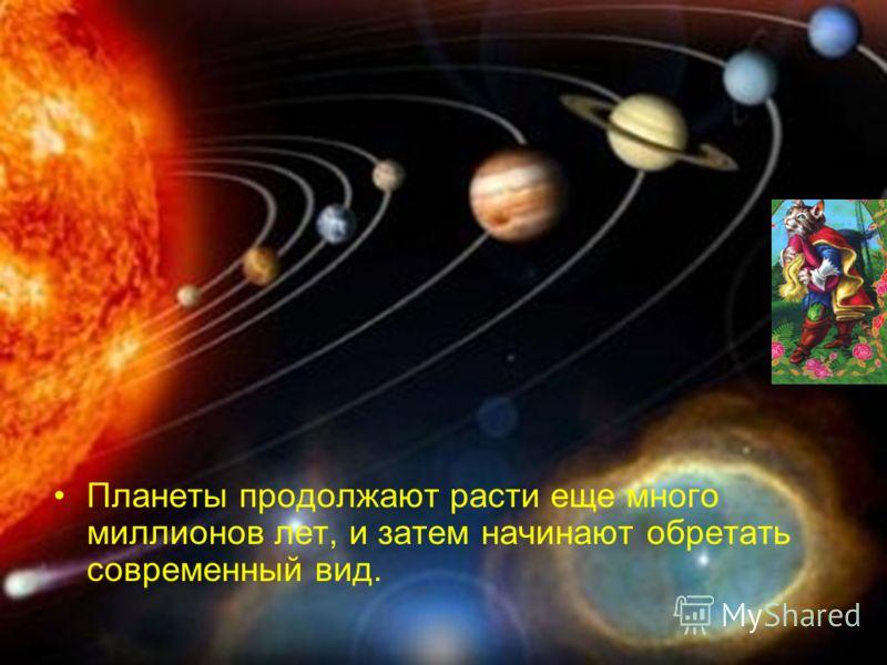 Планеты продолжают расти еще много миллионов лет, и затем начинают обретать современный вид.