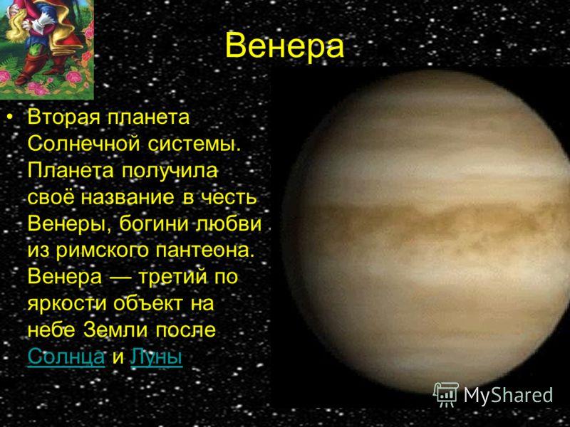 Венера Вторая планета Солнечной системы. Планета получила своё название в честь Венеры, богини любви из римского пантеона. Венера третий по яркости объект на небе Земли после Солнца и Луны СолнцаЛуны