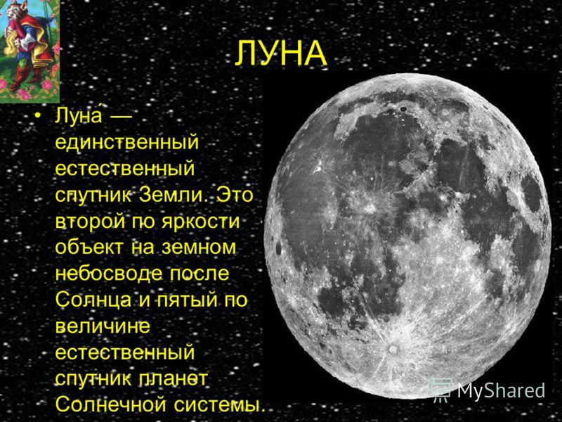 ЛУНА Луна́ единственный естественный спутник Земли. Это второй по яркости объект на земном небосводе после Солнца и пятый по величине естественный спутник планет Солнечной системы.