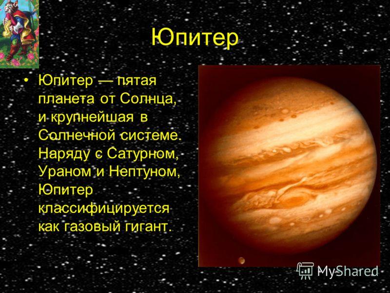 Юпитер Юпитер пятая планета от Солнца, и крупнейшая в Солнечной системе. Наряду с Сатурном, Ураном и Нептуном, Юпитер классифицируется как газовый гигант.