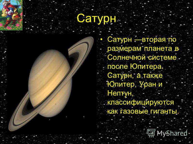 Сатурн Сатурн вторая по размерам планета в Солнечной системе после Юпитера. Сатурн, а также Юпитер, Уран и Нептун, классифицируются как газовые гиганты.