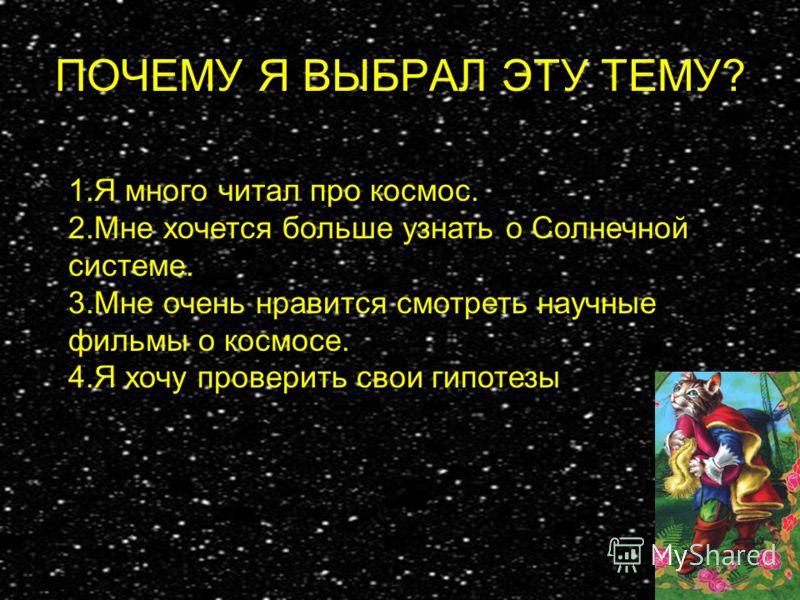 ПОЧЕМУ Я ВЫБРАЛ ЭТУ ТЕМУ? 1.Я много читал про космос. 2.Мне хочется больше узнать о Солнечной системе. 3.Мне очень нравится смотреть научные фильмы о космосе. 4.Я хочу проверить свои гипотезы.