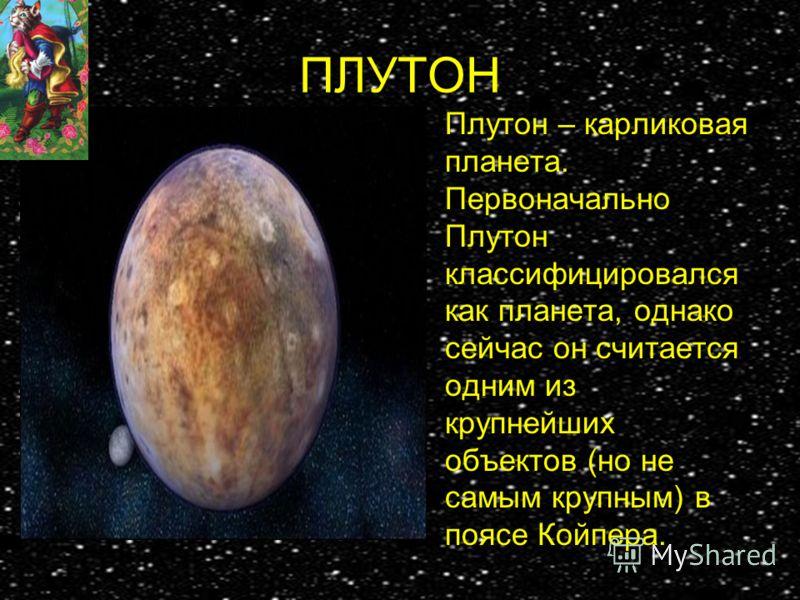 ПЛУТОН Плутон – карликовая планета. Первоначально Плутон классифицировался как планета, однако сейчас он считается одним из крупнейших объектов (но не самым крупным) в поясе Койпера.