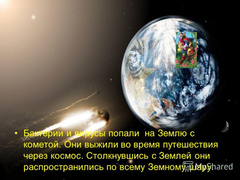 Бактерии и вирусы попали на Землю с кометой. Они выжили во время путешествия через космос. Столкнувшись с Землей они распространились по всему Земному шару.