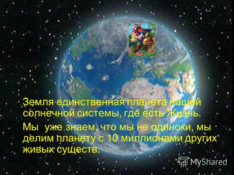 Земля единственная планета нашей солнечной системы, где есть Жизнь. Мы уже знаем, что мы не одиноки, мы делим планету с 10 миллионами других живых существ.