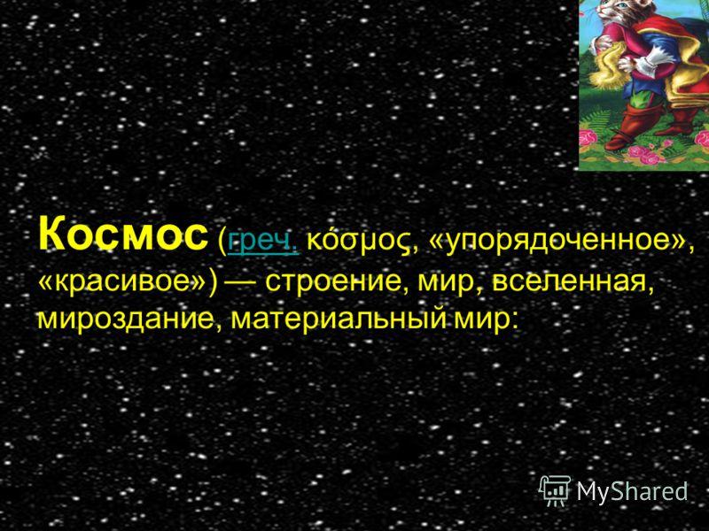 Космос (греч. κόσμος, «упорядоченное», «красивое») строение, мир, вселенная, мироздание, материальный мир:греч.