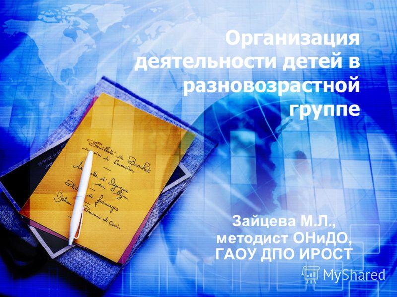 Организация деятельности детей в разновозрастной группе Зайцева М.Л., методист ОНиДО, ГАОУ ДПО ИРОСТ