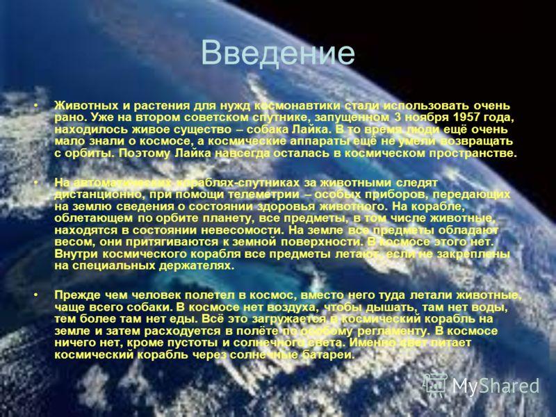 Введение Животных и растения для нужд космонавтики стали использовать очень рано. Уже на втором советском спутнике, запущенном 3 ноября 1957 года, находилось живое существо – собака Лайка. В то время люди ещё очень мало знали о космосе, а космические