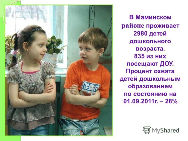 В Маминском районе проживает 2980 детей дошкольного возраста. 835 из них посещают ДОУ. Процент охвата детей дошкольным образованием по состоянию на 01.09.2011г. – 28%