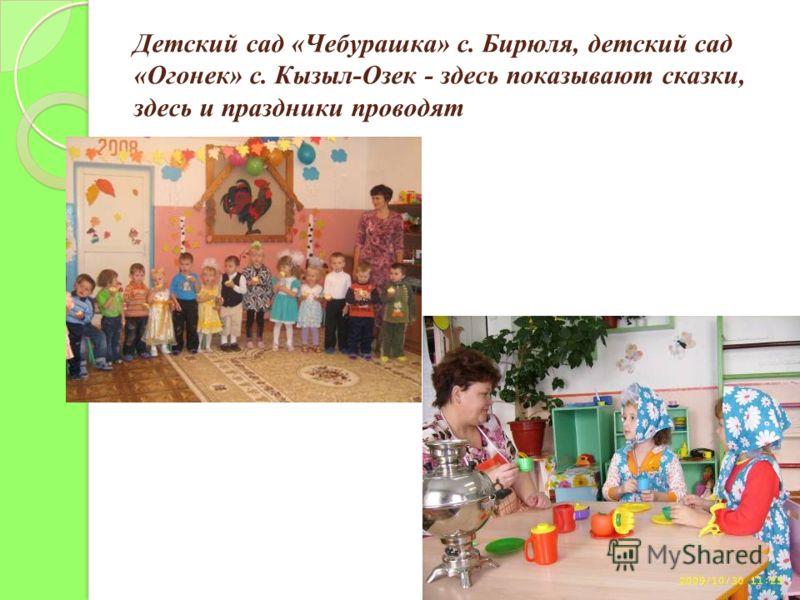 Детский сад «Чебурашка» с. Бирюля, детский сад «Огонек» с. Кызыл-Озек - здесь показывают сказки, здесь и праздники проводят