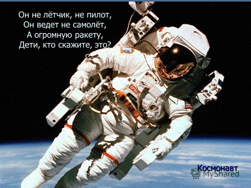 Он не лётчик, не пилот, Он ведет не самолёт, А огромную ракету, Дети, кто скажите, это? Космонавт