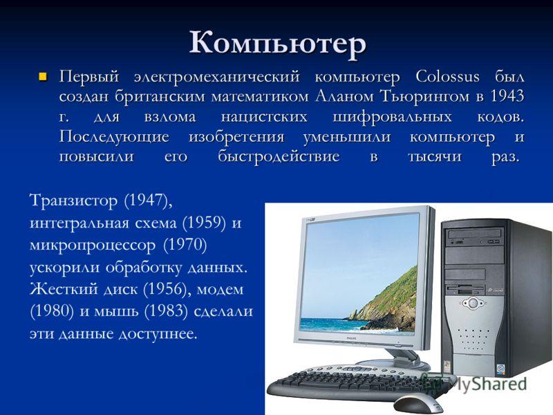 Компьютер Первый электромеханический компьютер Colossus был создан британским математиком Аланом Тьюрингом в 1943 г. для взлома нацистских шифровальных кодов. Последующие изобретения уменьшили компьютер и повысили его быстродействие в тысячи раз. Пер