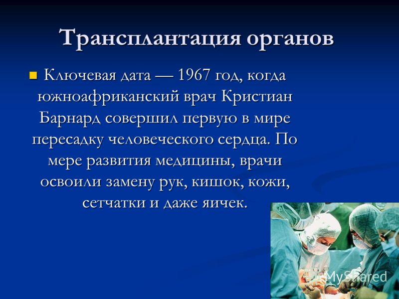 Трансплантация органов Трансплантация органов Ключевая дата 1967 год, когда южноафриканский врач Кристиан Барнард совершил первую в мире пересадку человеческого сердца. По мере развития медицины, врачи освоили замену рук, кишок, кожи, сетчатки и даже