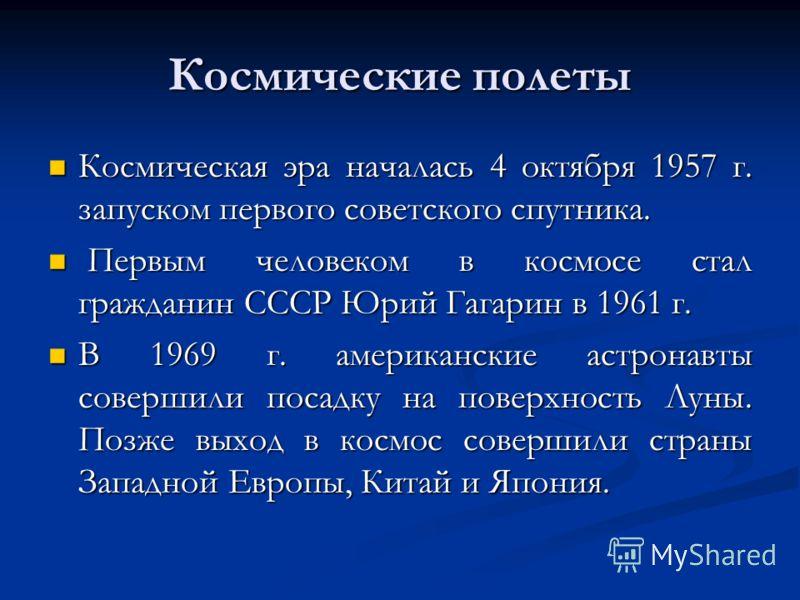 Космические полеты Космическая эра началась 4 октября 1957 г. запуском первого советского спутника. Космическая эра началась 4 октября 1957 г. запуском первого советского спутника. Первым человеком в космосе стал гражданин СССР Юрий Гагарин в 1961 г.