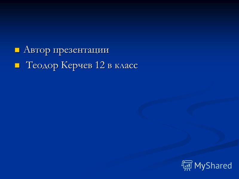 Автор презентации Автор презентации Теодор Керчев 12 в класс Теодор Керчев 12 в класс