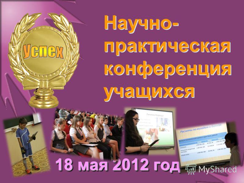 Научно- практическая конференция учащихся 18 мая 2012 года
