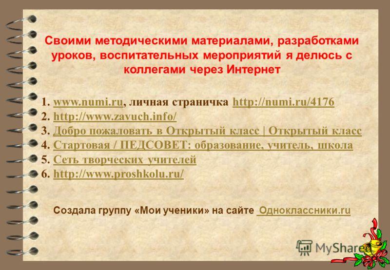 Своими методическими материалами, разработками уроков, воспитательных мероприятий я делюсь с коллегами через Интернет 1. www.numi.ru, личная страничка http://numi.ru/4176www.numi.ruhttp://numi.ru/4176 2. http://www.zavuch.info/http://www.zavuch.info/