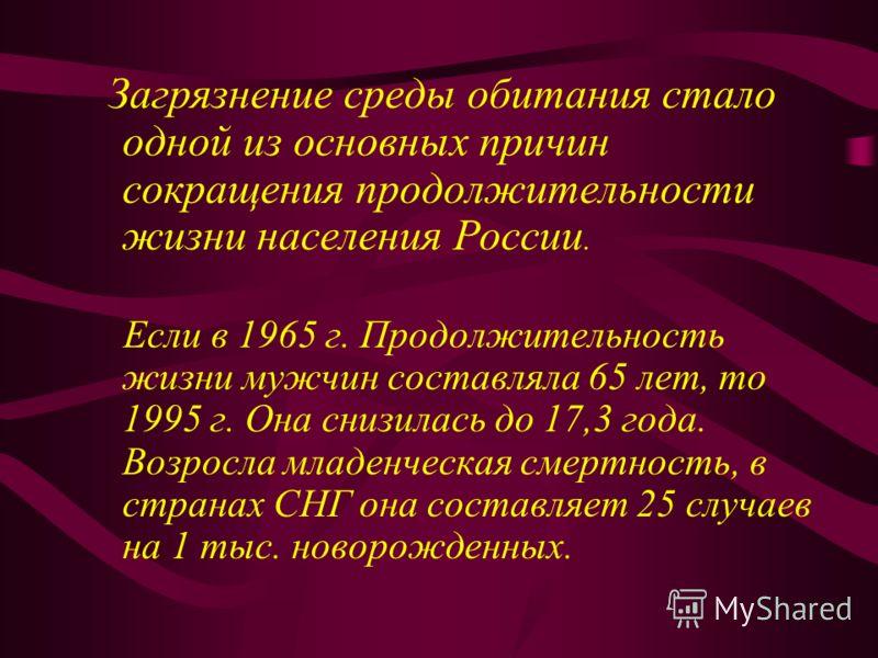 Загрязнение среды обитания стало одной из основных причин сокращения продолжительности жизни населения России. Если в 1965 г. Продолжительность жизни мужчин составляла 65 лет, то 1995 г. Она снизилась до 17,3 года. Возросла младенческая смертность, в
