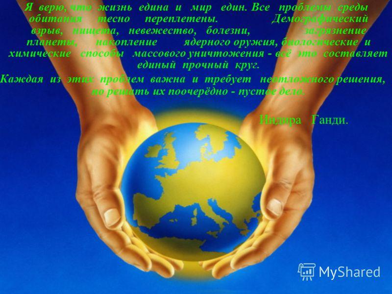 Я верю, что жизнь едина и мир един. Все проблемы среды обитания тесно переплетены. Демографический взрыв, нищета, невежество, болезни, загрязнение планеты, накопление ядерного оружия, биологические и химические способы массового уничтожения - всё это