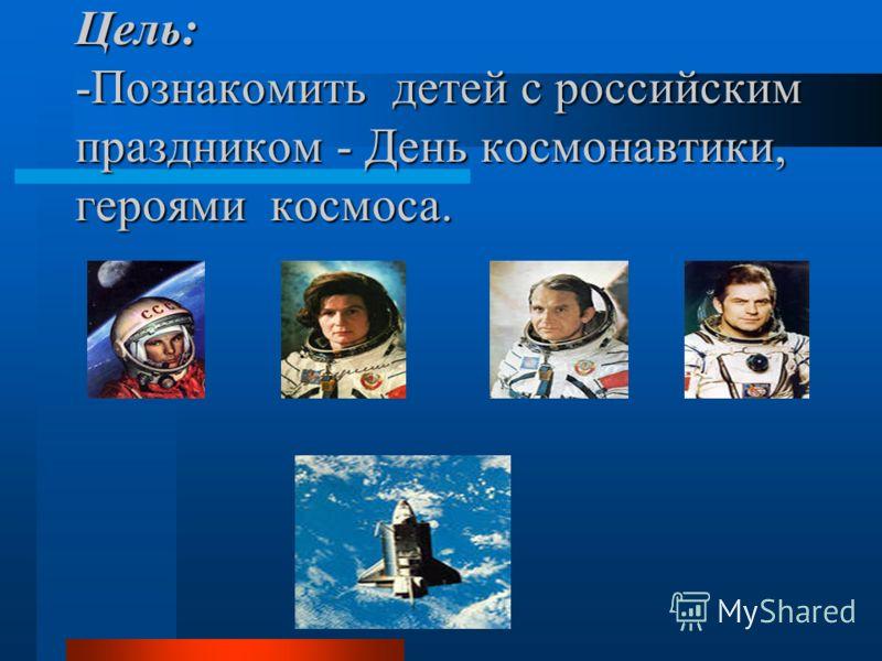 Цель: -Познакомить детей с российским праздником - День космонавтики, героями космоса.