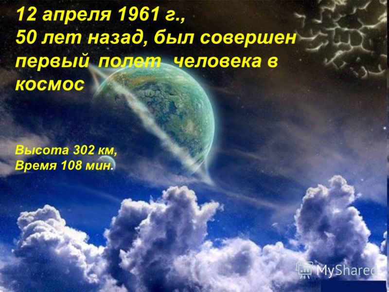 12 апреля 1961 г., 50 лет назад, был совершен первый полет человека в космос Высота 302 км, Время 108 мин.