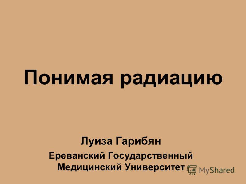 Понимая радиацию Луиза Гарибян Ереванский Государственный Медицинский Университет
