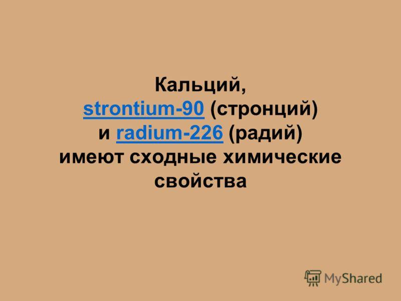 Кальций, strontium-90 (стронций) и radium-226 (радий) имеют сходные химические свойства strontium-90radium-226
