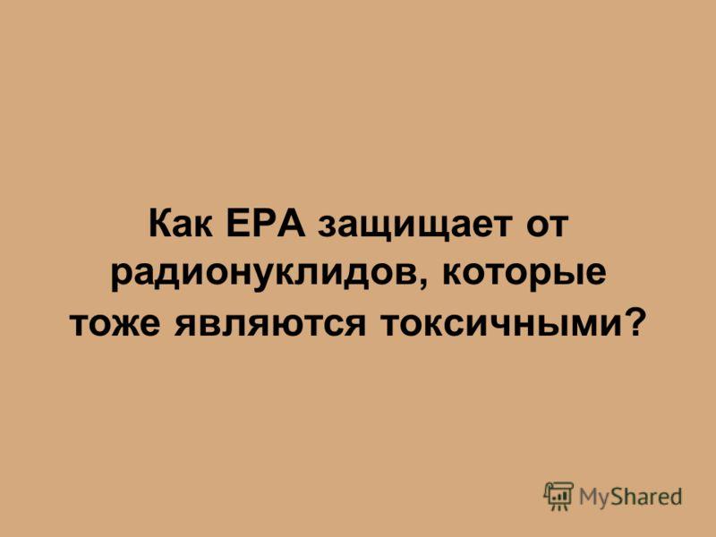 Как EPA защищает от радионуклидов, которые тоже являются токсичными?