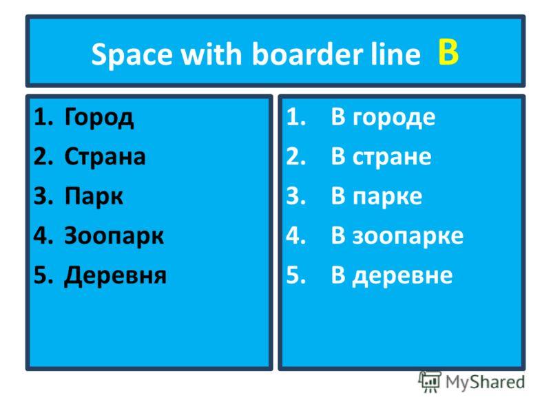 Space with boarder line В 1.Город 2.Страна 3.Парк 4.Зоопарк 5.Деревня 1.В городе 2.В стране 3.В парке 4.В зоопарке 5.В деревне