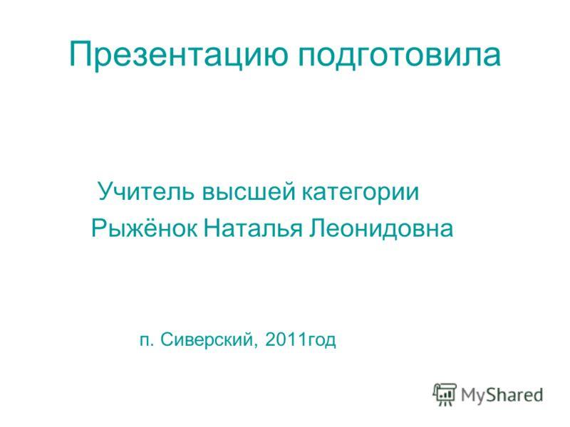 Презентацию подготовила Учитель высшей категории Рыжёнок Наталья Леонидовна п. Сиверский, 2011год