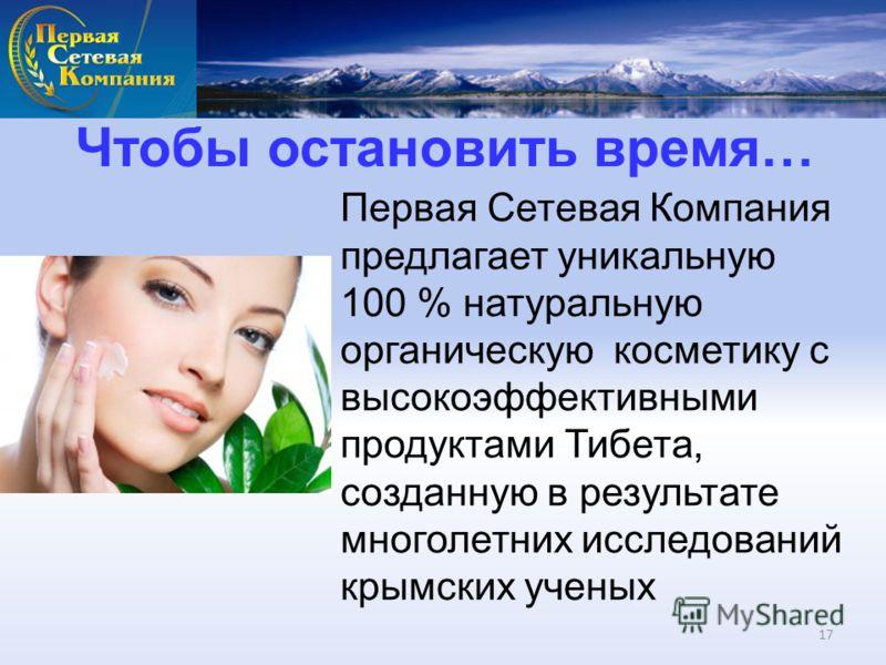 Чтобы остановить время… Первая Сетевая Компания предлагает уникальную 100 % натуральную органическую косметику с высокоэффективными продуктами Тибета, созданную в результате многолетних исследований крымских ученых 17