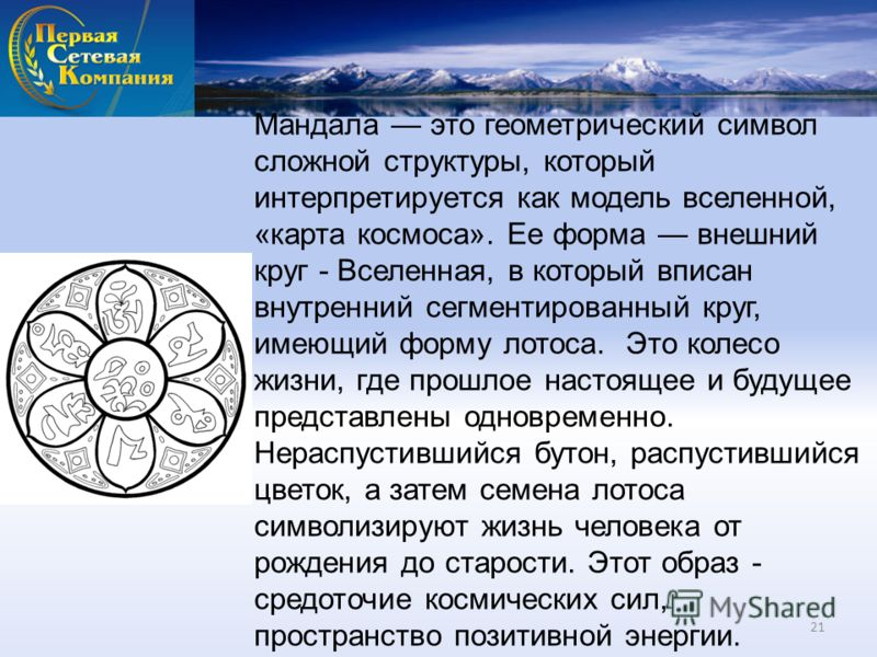 Мандала это геометрический символ сложной структуры, который интерпретируется как модель вселенной, «карта космоса». Ее форма внешний круг - Вселенная, в который вписан внутренний сегментированный круг, имеющий форму лотоса. Это колесо жизни, где про