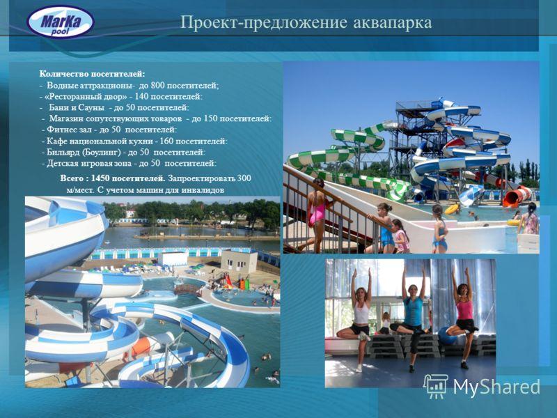 Проект-предложение аквапарка Количество посетителей: - Водные аттракционы- до 800 посетителей; - «Ресторанный двор» - 140 посетителей: - Бани и Сауны - до 50 посетителей: - Магазин сопутствующих товаров - до 150 посетителей: - Фитнес зал - до 50 посе