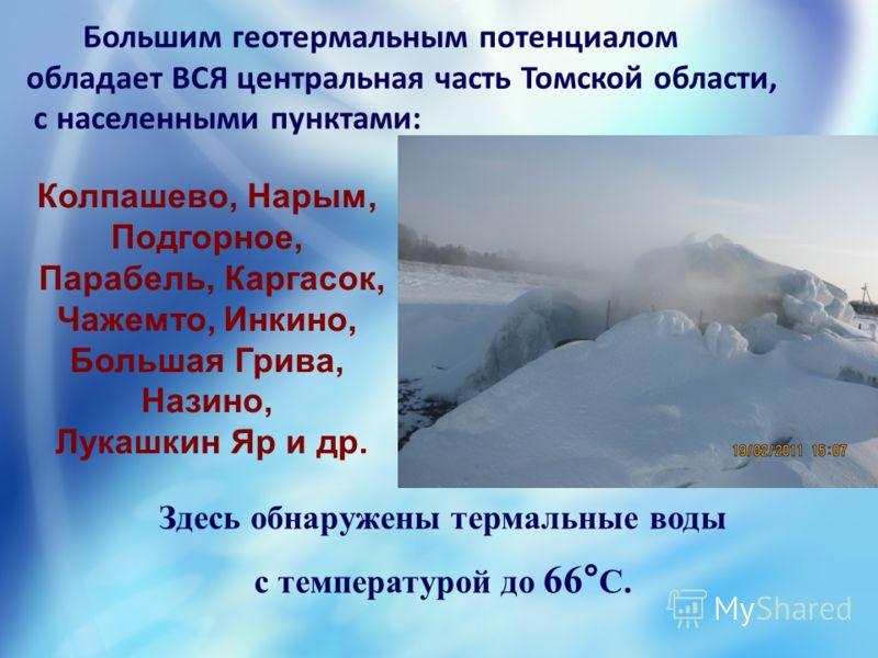 Большим геотермальным потенциалом обладает ВСЯ центральная часть Томской области, с населенными пунктами: Здесь обнаружены термальные воды с температурой до 66° С. Колпашево, Нарым, Подгорное, Парабель, Каргасок, Чажемто, Инкино, Большая Грива, Назин
