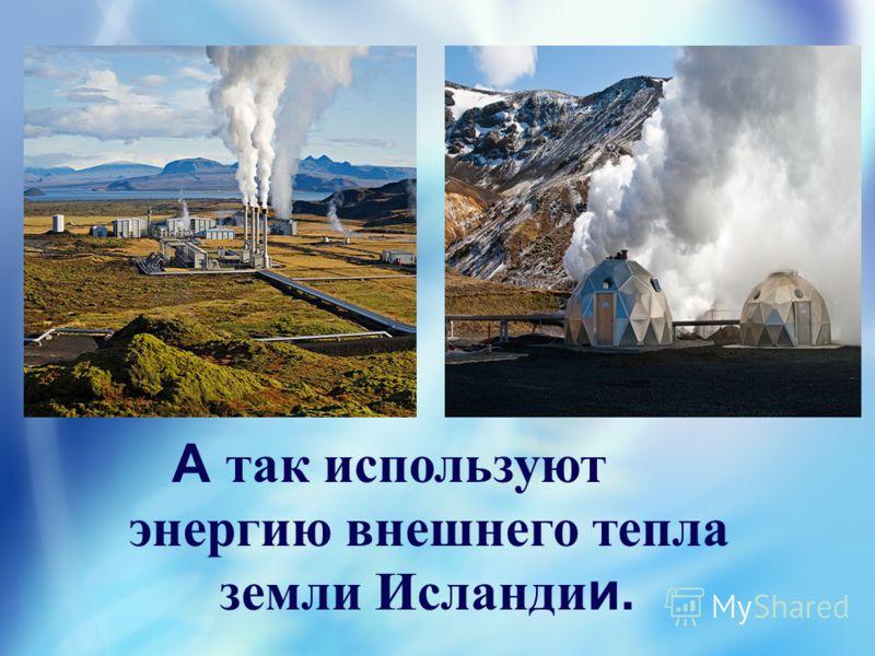 А так используют энергию внешнего тепла земли Исланди и.