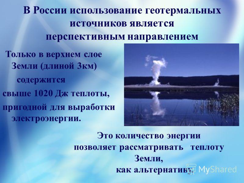 В России использование геотермальных источников является перспективным направлением Только в верхнем слое Земли (длиной 3км) содержится свыше 1020 Дж теплоты, пригодной для выработки электроэнергии. Это количество энергии позволяет рассматривать тепл