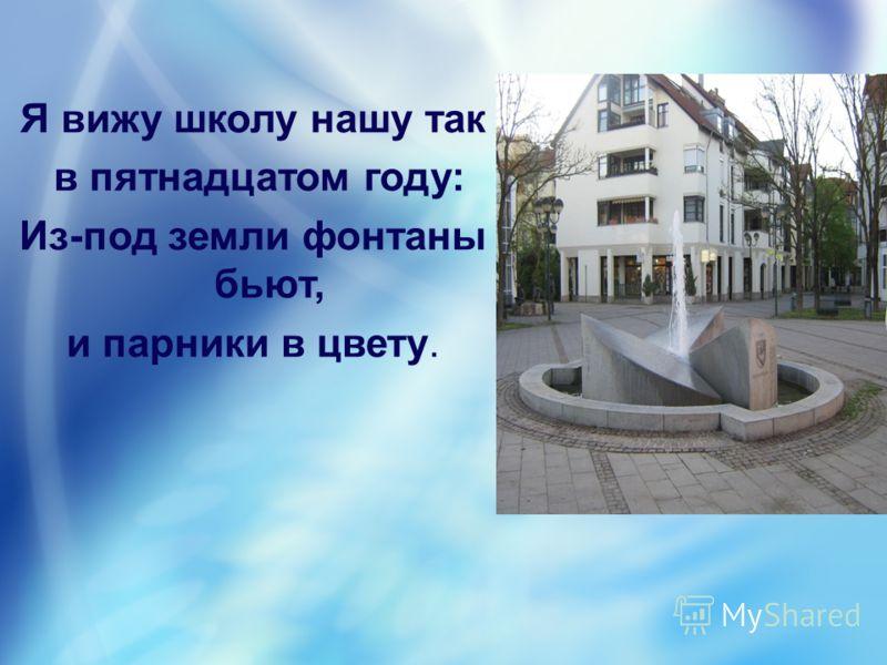 Я вижу школу нашу так в пятнадцатом году: Из-под земли фонтаны бьют, и парники в цвету.
