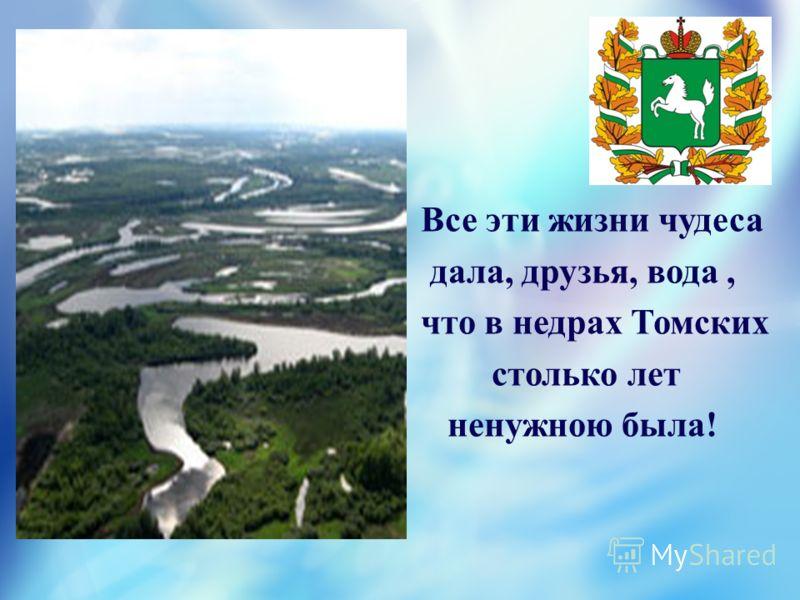 Все эти жизни чудеса дала, друзья, вода, что в недрах Томских столько лет ненужною была!