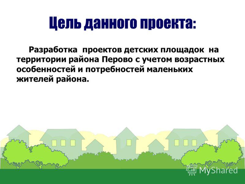 Цель данного проекта: Разработка проектов детских площадок на территории района Перово с учетом возрастных особенностей и потребностей маленьких жителей района.