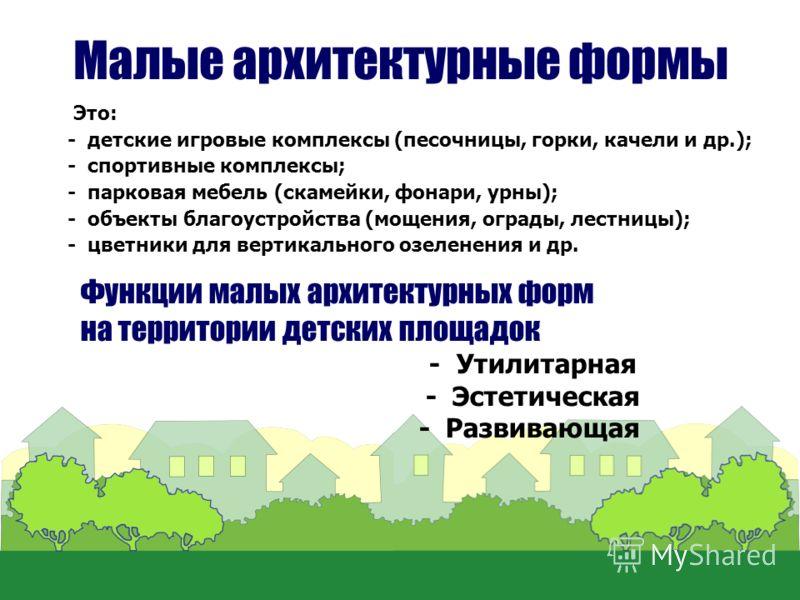 Малые архитектурные формы Это: - детские игровые комплексы (песочницы, горки, качели и др.); - спортивные комплексы; - парковая мебель (скамейки, фонари, урны); - объекты благоустройства (мощения, ограды, лестницы); - цветники для вертикального озеле