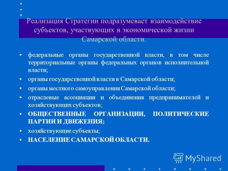 Реализация Стратегии подразумевает взаимодействие субъектов, участвующих в экономической жизни Самарской области. федеральные органы государственной власти, в том числе территориальные органы федеральных органов исполнительной власти; органы государс