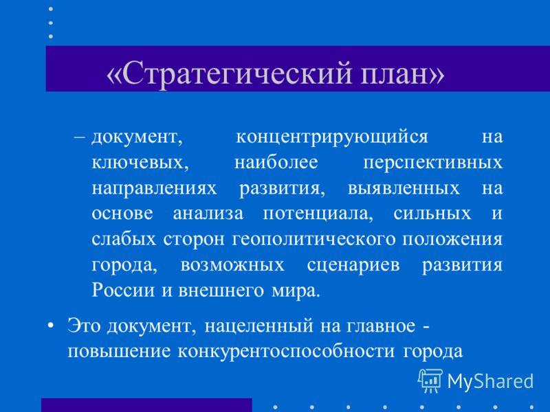 «Стратегический план» –документ, концентрирующийся на ключевых, наиболее перспективных направлениях развития, выявленных на основе анализа потенциала, сильных и слабых сторон геополитического положения города, возможных сценариев развития России и вн