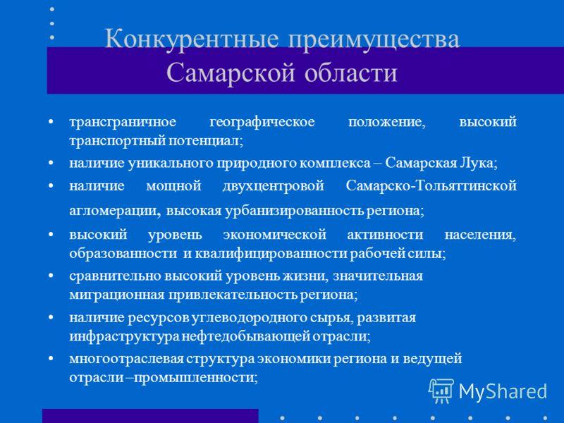 Конкурентные преимущества Самарской области трансграничное географическое положение, высокий транспортный потенциал; наличие уникального природного комплекса – Самарская Лука; наличие мощной двухцентровой Самарско-Тольяттинской агломерации, высокая у