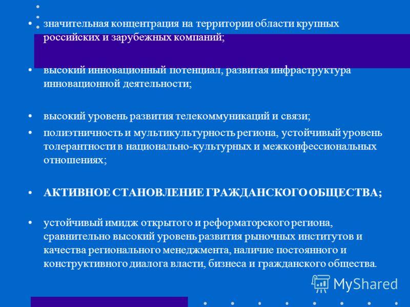 значительная концентрация на территории области крупных российских и зарубежных компаний; высокий инновационный потенциал, развитая инфраструктура инновационной деятельности; высокий уровень развития телекоммуникаций и связи; полиэтничность и мультик