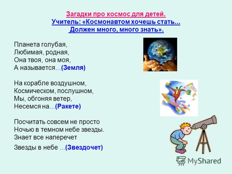 Загадки про космос для детей. Учитель: «Космонавтом хочешь стать... Должен много, много знать». Планета голубая, Любимая, родная, Она твоя, она моя, А называется...(Земля) На корабле воздушном, Космическом, послушном, Мы, обгоняя ветер, Несемся на...