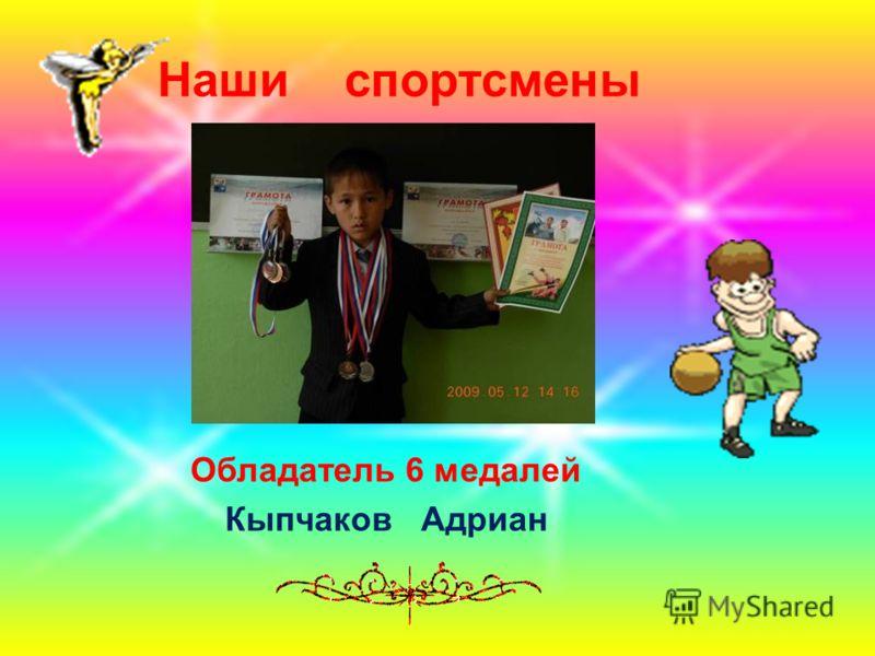 Наши спортсмены Обладатель 6 медалей Кыпчаков Адриан