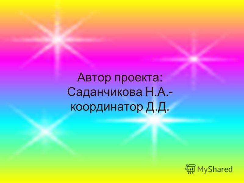 Автор проекта: Саданчикова Н.А.- координатор Д.Д.