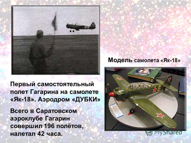 Первый самостоятельный полет Гагарина на самолете «Як-18». Аэродром «ДУБКИ» Всего в Саратовском аэроклубе Гагарин совершил 196 полётов, налетал 42 часа. Модель самолета «Як-18»