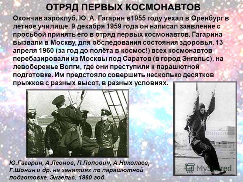 ОТРЯД ПЕРВЫХ КОСМОНАВТОВ Ю.Гагарин, А.Леонов, П.Попович, А.Николаев, Г.Шонин и др. на занятиях по парашютной подготовке. Энгельс. 1960 год. Окончив аэроклуб, Ю. А. Гагарин в1955 году уехал в Оренбург в летное училище. 9 декабря 1959 года он написал з
