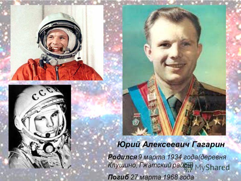 Юрий Алексеевич Гагарин Родился 9 марта 1934 года(деревня Клушино, Гжатский район) Погиб 27 марта 1968 года